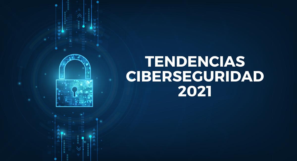 Tendencias ciberseguridad 2021